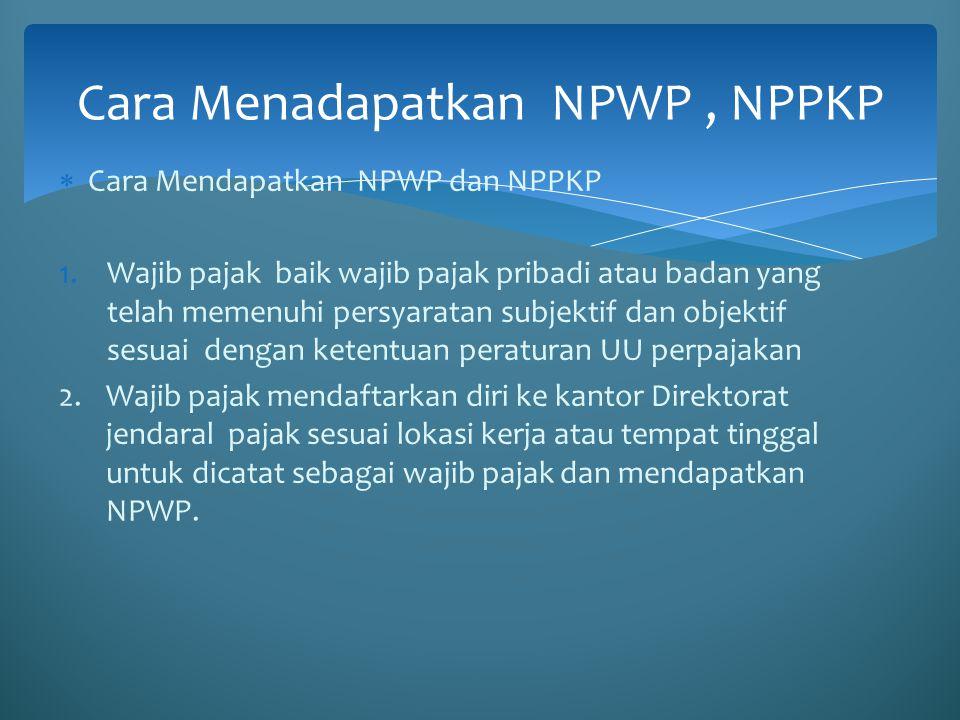  Cara Mendapatkan NPWP dan NPPKP 1.Wajib pajak baik wajib pajak pribadi atau badan yang telah memenuhi persyaratan subjektif dan objektif sesuai deng