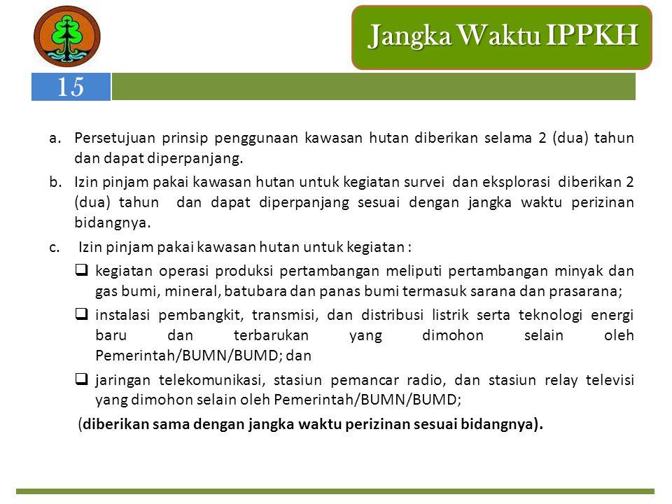 Jangka Waktu IPPKH a.Persetujuan prinsip penggunaan kawasan hutan diberikan selama 2 (dua) tahun dan dapat diperpanjang. b.Izin pinjam pakai kawasan h