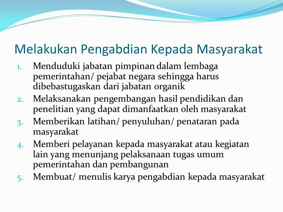 Melakukan Pengabdian Kepada Masyarakat 1. Menduduki jabatan pimpinan dalam lembaga pemerintahan/ pejabat negara sehingga harus dibebastugaskan dari ja