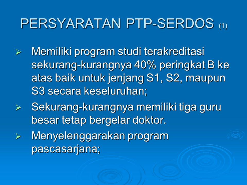 PERSYARATAN PTP-SERDOS (1)  Memiliki program studi terakreditasi sekurang-kurangnya 40% peringkat B ke atas baik untuk jenjang S1, S2, maupun S3 seca