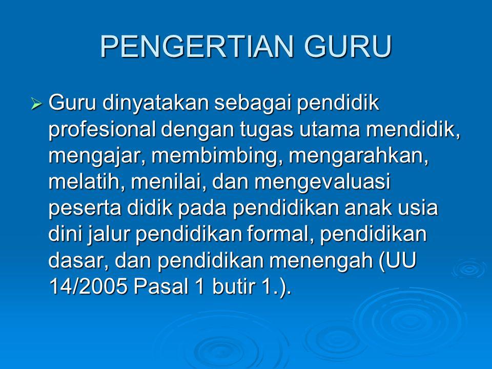 PENGERTIAN GURU  Guru dinyatakan sebagai pendidik profesional dengan tugas utama mendidik, mengajar, membimbing, mengarahkan, melatih, menilai, dan m