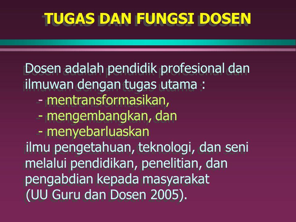 TUGAS DAN FUNGSI DOSEN Dosen adalah pendidik profesional dan ilmuwan dengan tugas utama : - mentransformasikan, - mengembangkan, dan - menyebarluaskan