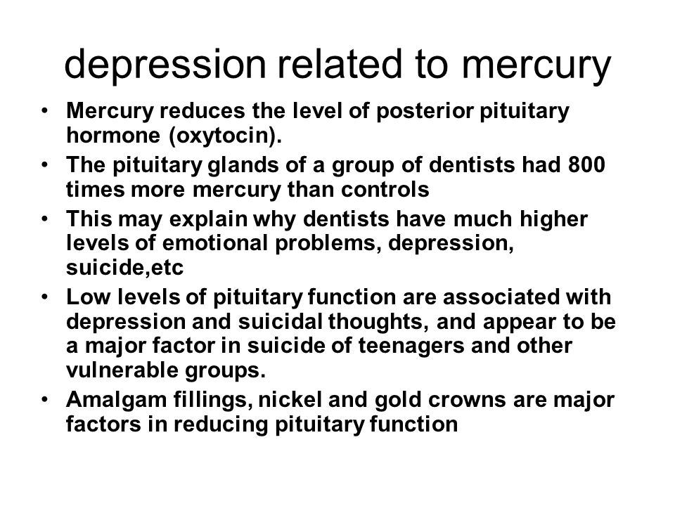 depression related to mercury Mercury reduces the level of posterior pituitary hormone (oxytocin).