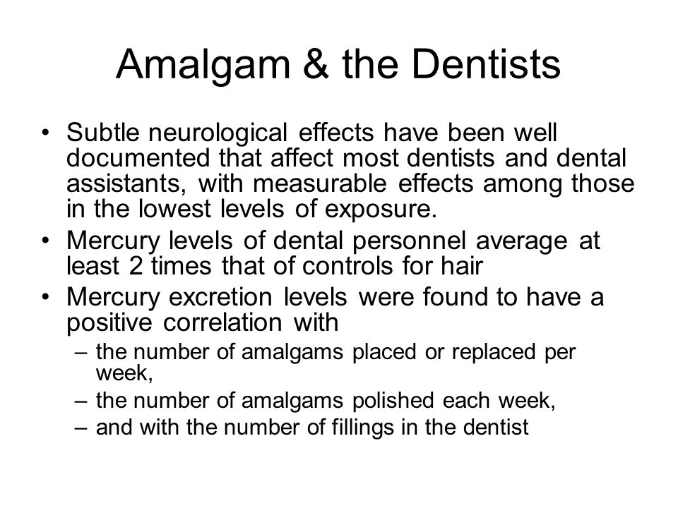 Amalgam & the Dentists Subtle neurological effects have been well documented that affect most dentists and dental assistants, with measurable effects among those in the lowest levels of exposure.