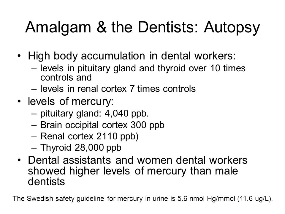Amalgam & the Dentists: Autopsy High body accumulation in dental workers: –levels in pituitary gland and thyroid over 10 times controls and –levels in renal cortex 7 times controls levels of mercury: –pituitary gland: 4,040 ppb.