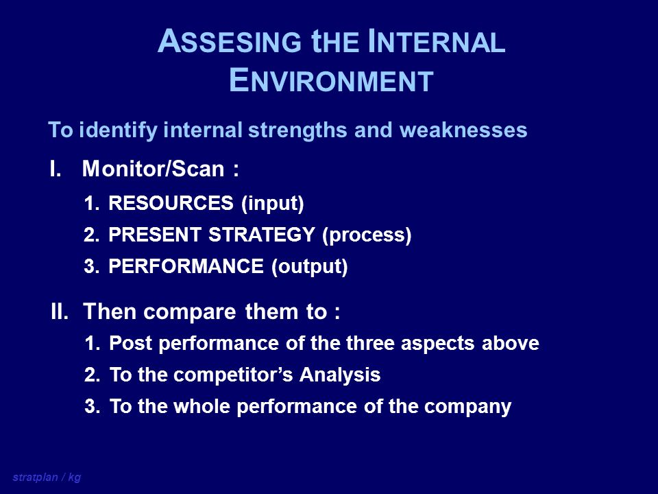 A SSESING t HE I NTERNAL E NVIRONMENT  RESOURCES (input)  PRESENT STRATEGY (process)  PERFORMANCE (output) To identify internal strengths and weaknesses I.