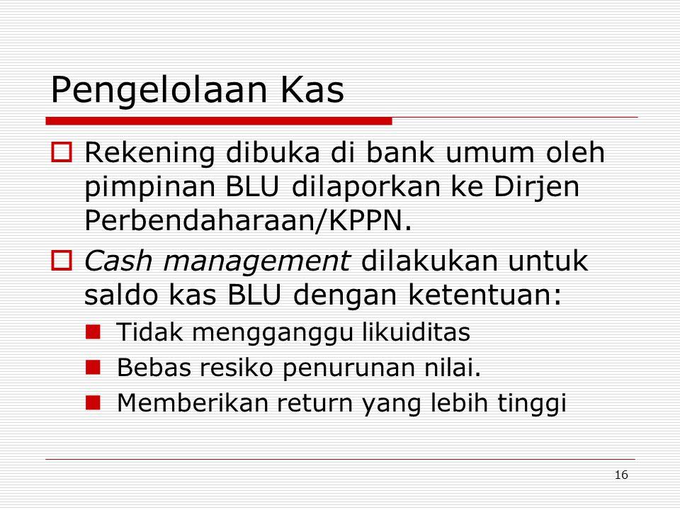 Pengelolaan Kas  Rekening dibuka di bank umum oleh pimpinan BLU dilaporkan ke Dirjen Perbendaharaan/KPPN.  Cash management dilakukan untuk saldo kas