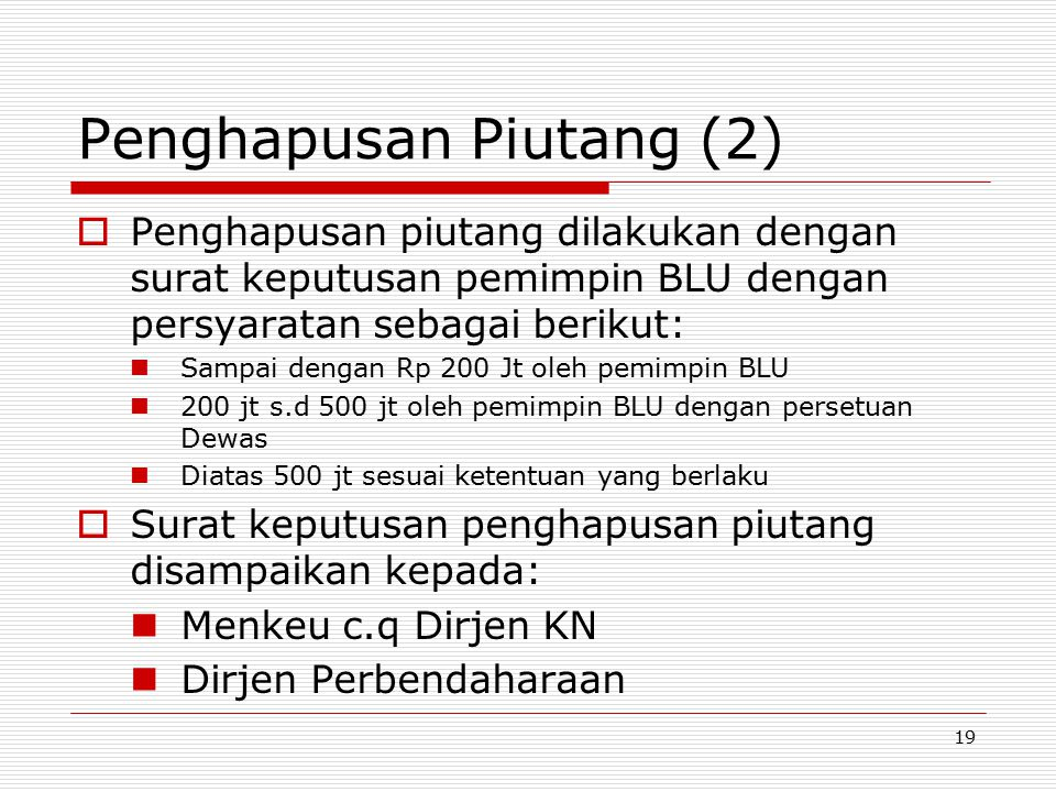 Penghapusan Piutang (2)  Penghapusan piutang dilakukan dengan surat keputusan pemimpin BLU dengan persyaratan sebagai berikut: Sampai dengan Rp 200 J