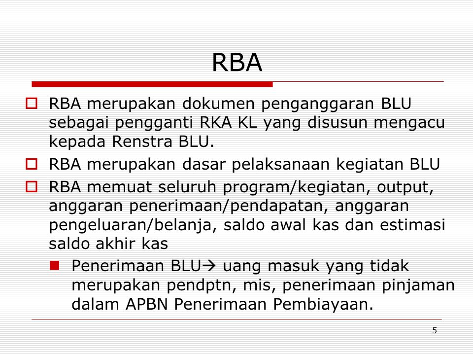 RBA…(2)  Pendapatan BLU terdiri dari:  Pendapatan layanan  Pendapatan Jasa Layanan RS (APBN)  Pendapatan hibah-  Pendapatan Hibah terikat atau Pendapatan Tidak terikat (APBN)  Pendapatan dari kerja sama  pendapatan dari hasil kerjasama BLU  Hasil usaha lainnya (termasuk pendapatan jasa keuangan, penjualan aset tetap dan pendaptan sewa  pdptn jasa penyediaan barang dan Jasa Lainnya  Penerimaan anggaran dari APBN  Pengeluaran BLU  pengeluaran pembayaran pokok utang, dlm APBN pengeluaran pembiayaan.