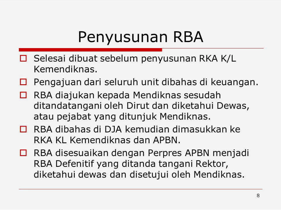 Penyusunan RBA  Selesai dibuat sebelum penyusunan RKA K/L Kemendiknas.  Pengajuan dari seluruh unit dibahas di keuangan.  RBA diajukan kepada Mendi