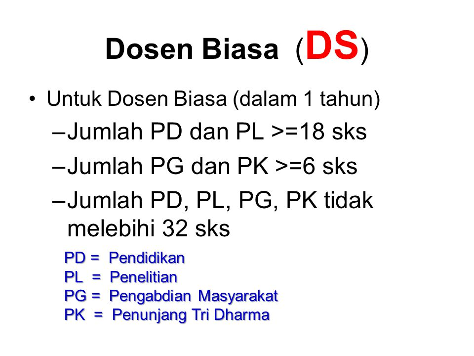 Dosen Biasa ( DS ) Untuk Dosen Biasa (dalam 1 tahun) –Jumlah PD dan PL >=18 sks –Jumlah PG dan PK >=6 sks –Jumlah PD, PL, PG, PK tidak melebihi 32 sks PD = Pendidikan PL = Penelitian PG = Pengabdian Masyarakat PK = Penunjang Tri Dharma