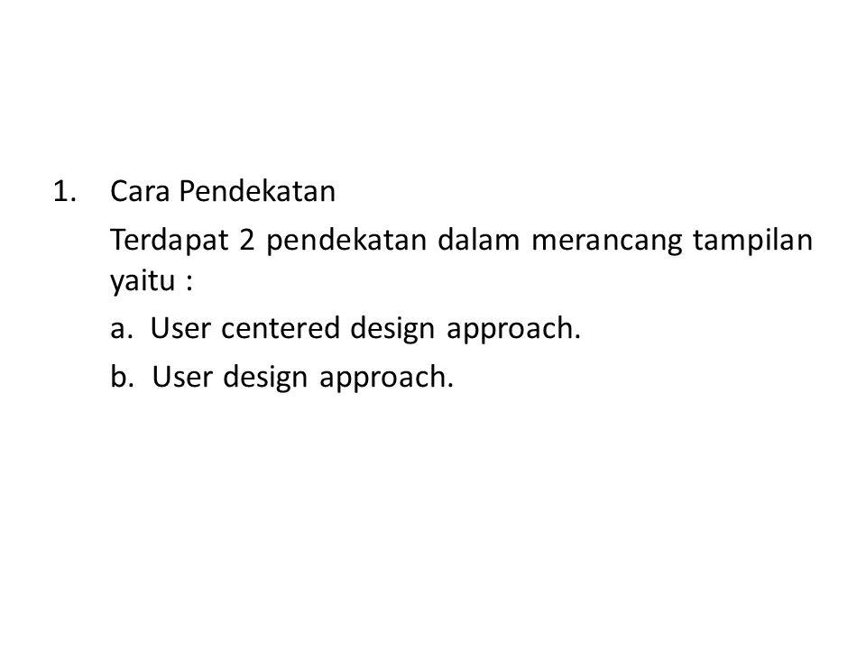 1.Cara Pendekatan Terdapat 2 pendekatan dalam merancang tampilan yaitu : a. User centered design approach. b. User design approach.