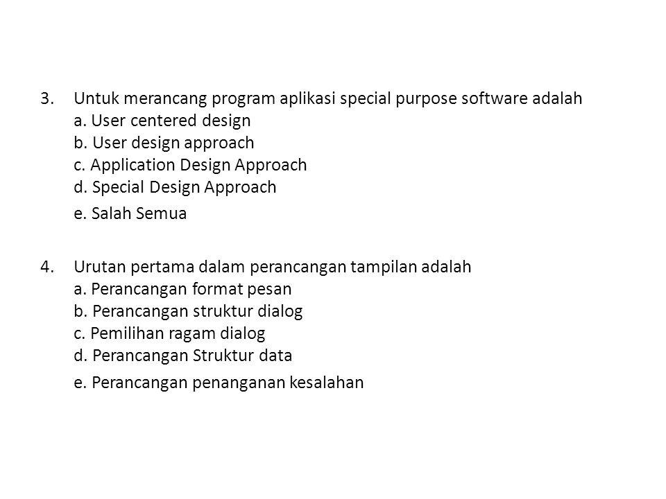3.Untuk merancang program aplikasi special purpose software adalah a. User centered design b. User design approach c. Application Design Approach d. S