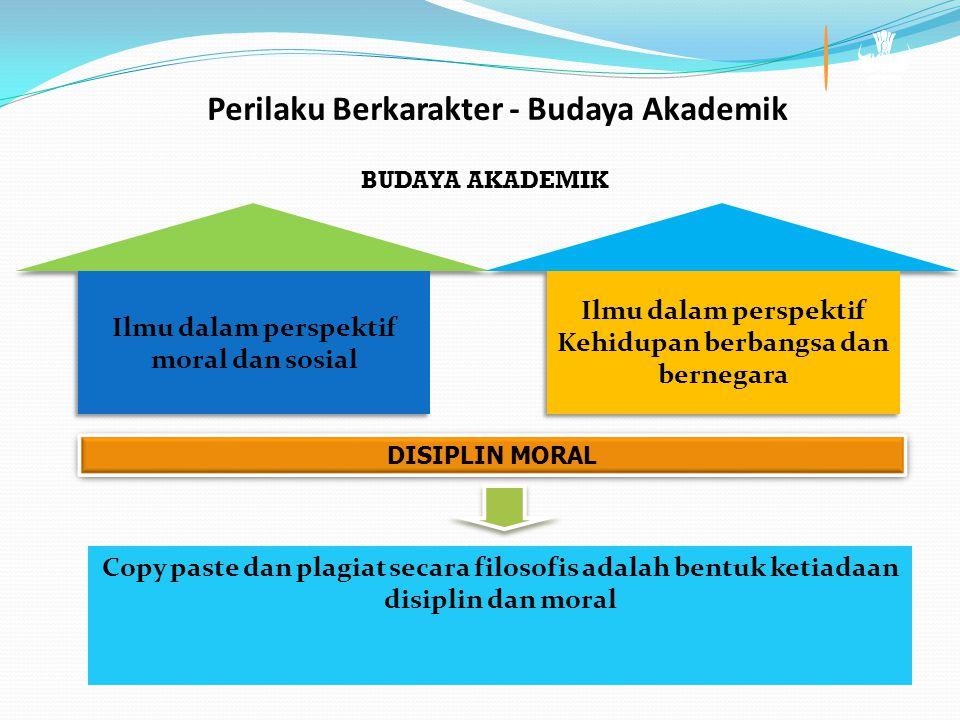 Copy paste dan plagiat secara filosofis adalah bentuk ketiadaan disiplin dan moral DISIPLIN MORAL BUDAYA AKADEMIK Perilaku Berkarakter - Budaya Akademik Ilmu dalam perspektif moral dan sosial Ilmu dalam perspektif Kehidupan berbangsa dan bernegara