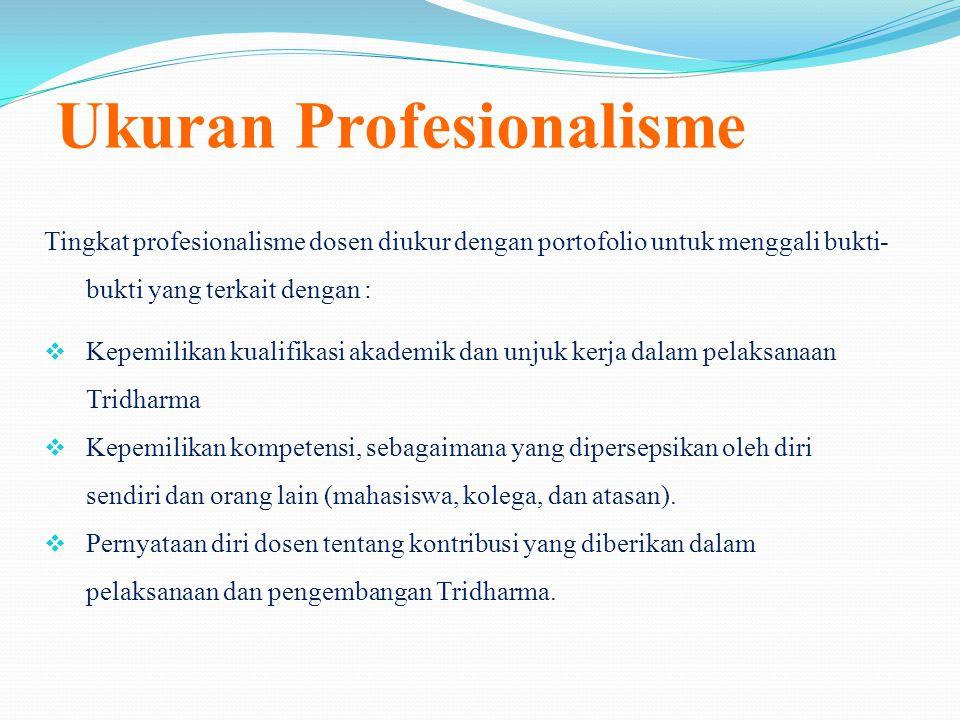 Ukuran Profesionalisme Tingkat profesionalisme dosen diukur dengan portofolio untuk menggali bukti- bukti yang terkait dengan :  Kepemilikan kualifikasi akademik dan unjuk kerja dalam pelaksanaan Tridharma  Kepemilikan kompetensi, sebagaimana yang dipersepsikan oleh diri sendiri dan orang lain (mahasiswa, kolega, dan atasan).
