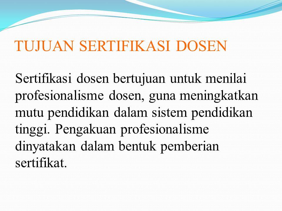 TUJUAN SERTIFIKASI DOSEN Sertifikasi dosen bertujuan untuk menilai profesionalisme dosen, guna meningkatkan mutu pendidikan dalam sistem pendidikan ti