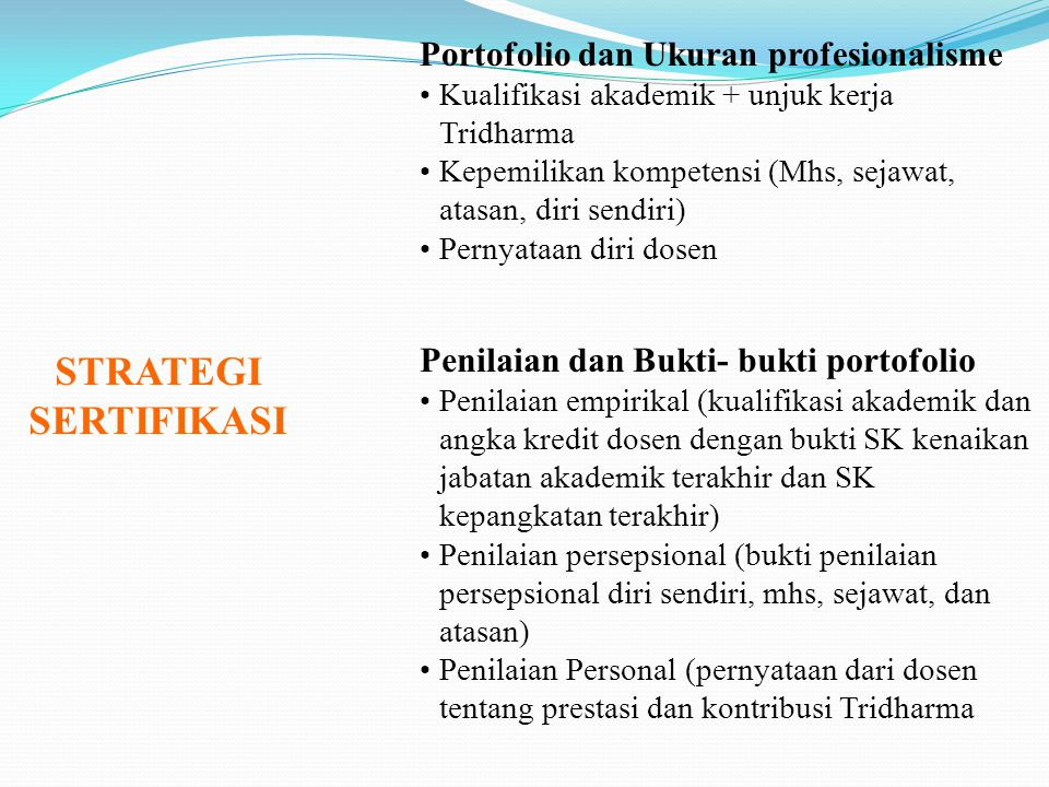 STRATEGI SERTIFIKASI Portofolio dan Ukuran profesionalisme Kualifikasi akademik + unjuk kerja Tridharma Kepemilikan kompetensi (Mhs, sejawat, atasan,