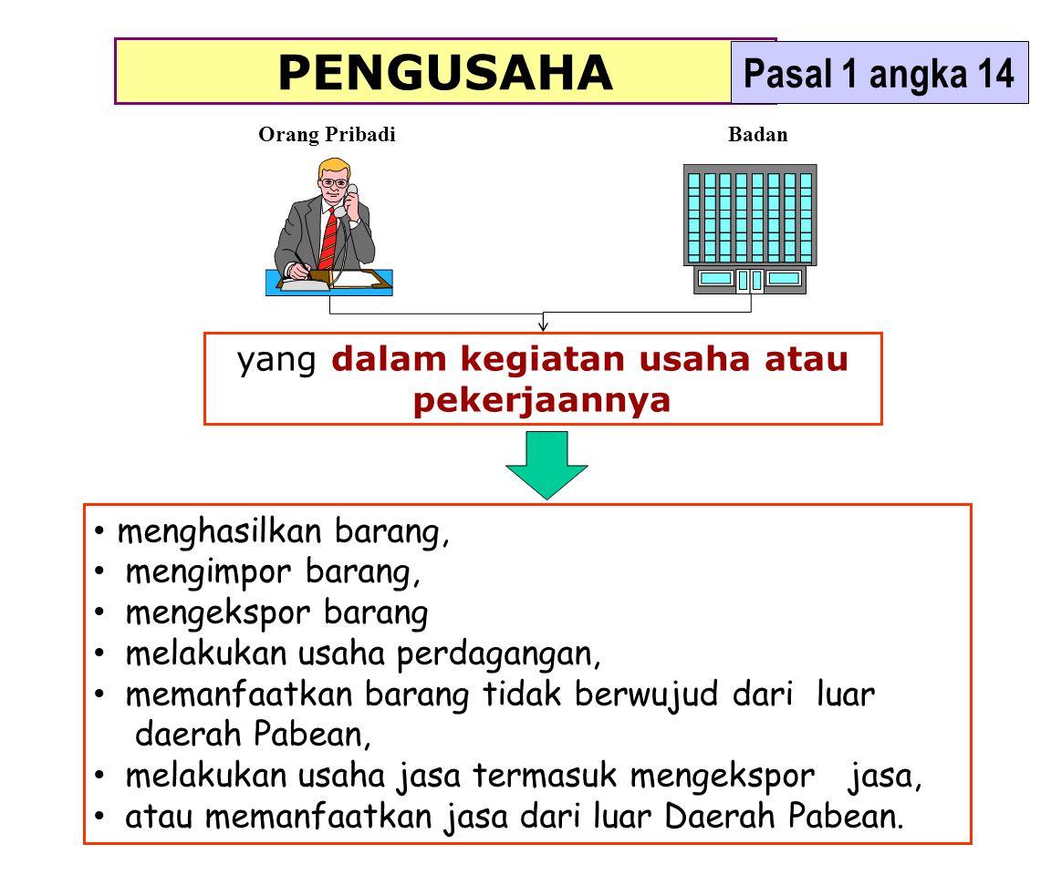 PENGUSAHA KENA PAJAK (PASAL 1 ANGKA 15 & Pasal 3A ayat 1) PENGUSAHA yang: melakukan penyerahan BKP (Ps 4 (1) huruf a) / JKP (Ps 4 (1) huruf c) di dalam Daerah Pabean; melakukan ekspor BKP berwujut (Ps 4 (1) hrf f) / BKP Tdk Berwujut (Ps.