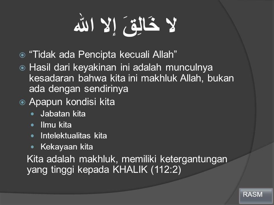 """لا خَالِقَ إلا الله  """"Tidak ada Pencipta kecuali Allah""""  Hasil dari keyakinan ini adalah munculnya kesadaran bahwa kita ini makhluk Allah, bukan ada"""