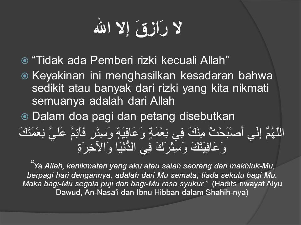 """لا رَازِقَ إلا الله  """"Tidak ada Pemberi rizki kecuali Allah""""  Keyakinan ini menghasilkan kesadaran bahwa sedikit atau banyak dari rizki yang kita ni"""