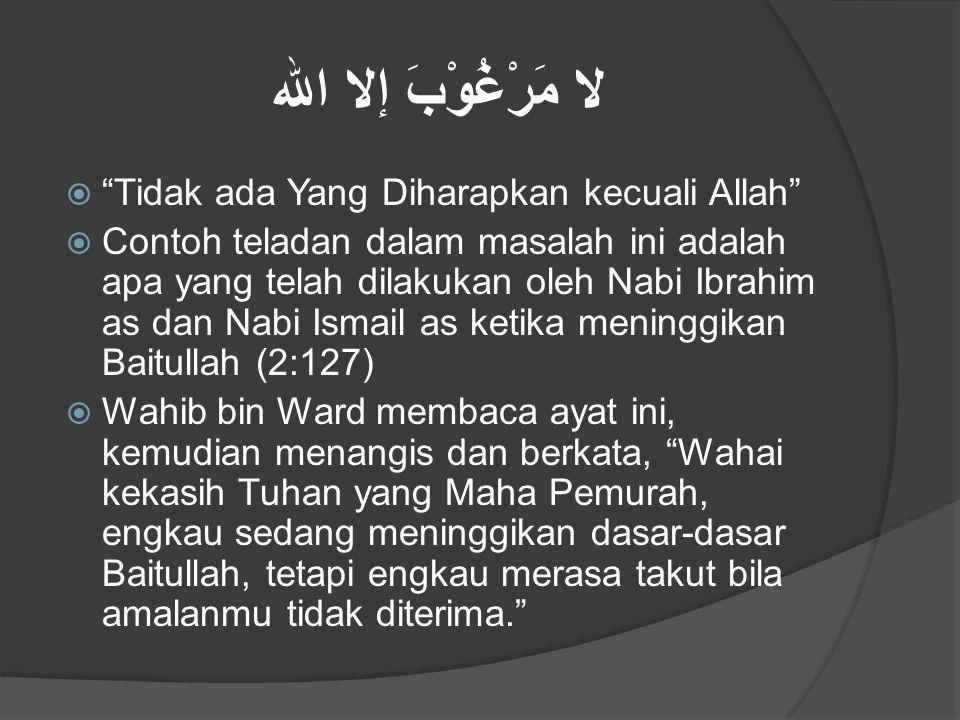 "لا مَرْغُوْبَ إلا الله  ""Tidak ada Yang Diharapkan kecuali Allah""  Contoh teladan dalam masalah ini adalah apa yang telah dilakukan oleh Nabi Ibrahi"