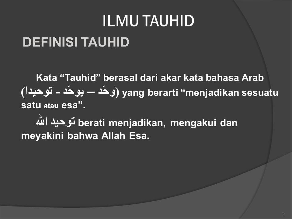 """ILMU TAUHID Kata """"Tauhid"""" berasal dari akar kata bahasa Arab (وحّد – يو د - توحيدا) yang berarti """"menjadikan sesuatu satu atau esa"""". توحيد الله berati"""