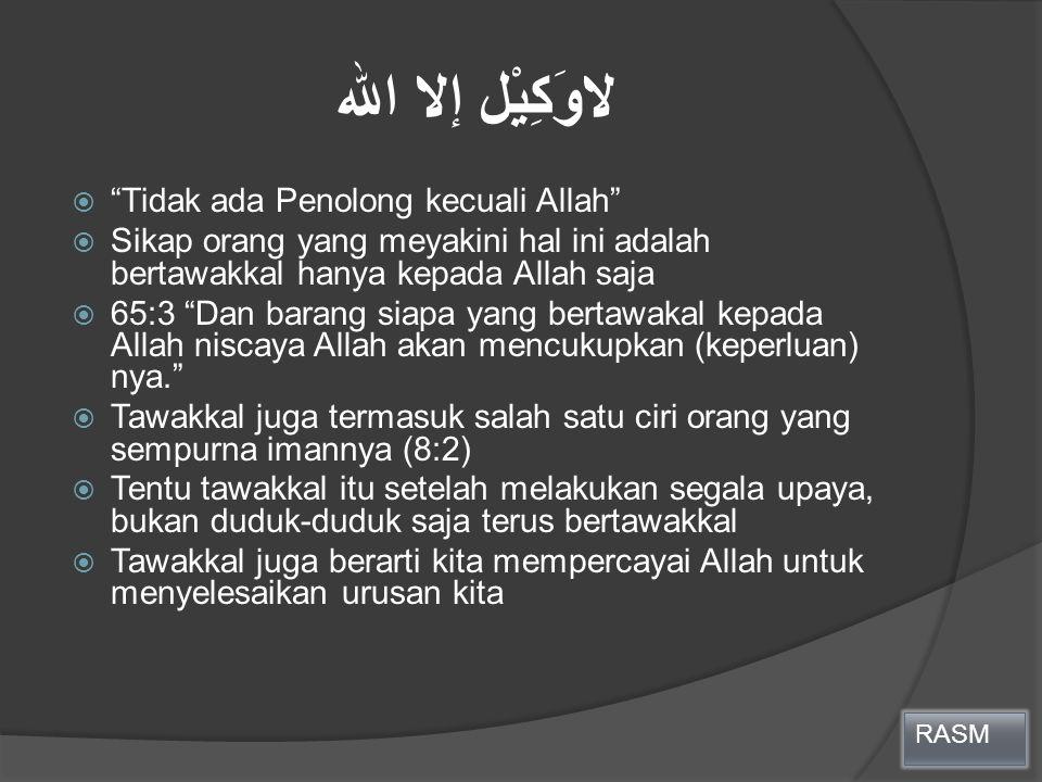 """لاوَكِيْل إلا الله  """"Tidak ada Penolong kecuali Allah""""  Sikap orang yang meyakini hal ini adalah bertawakkal hanya kepada Allah saja  65:3 """"Dan bar"""