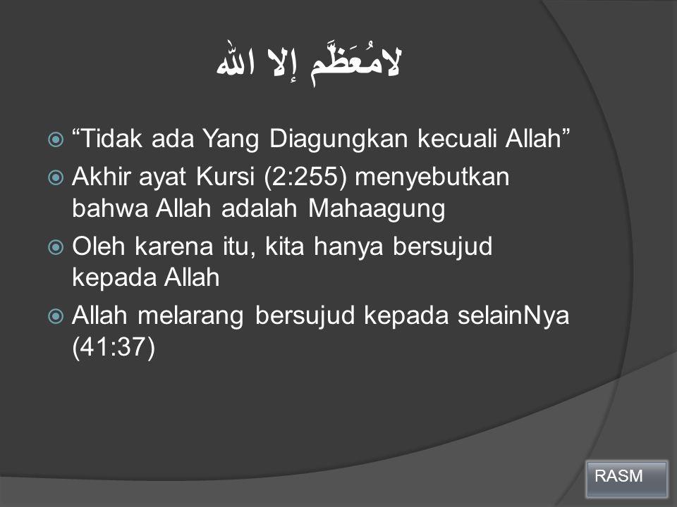 """لامُعَظَّم إلا الله  """"Tidak ada Yang Diagungkan kecuali Allah""""  Akhir ayat Kursi (2:255) menyebutkan bahwa Allah adalah Mahaagung  Oleh karena itu,"""
