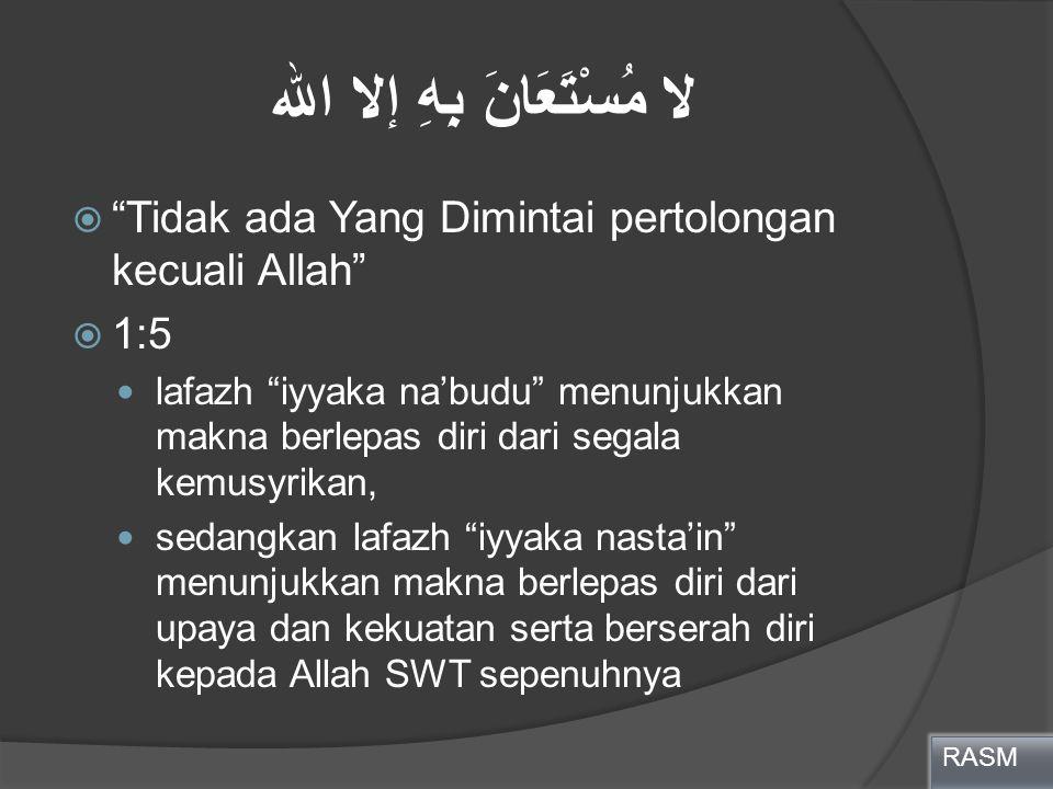 """لا مُسْتَعَانَ بِهِ إلا الله  """"Tidak ada Yang Dimintai pertolongan kecuali Allah""""  1:5 lafazh """"iyyaka na'budu"""" menunjukkan makna berlepas diri dari"""