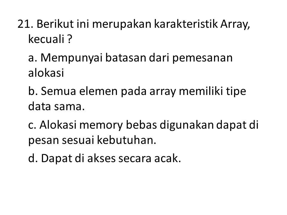 21. Berikut ini merupakan karakteristik Array, kecuali ? a. Mempunyai batasan dari pemesanan alokasi b. Semua elemen pada array memiliki tipe data sam