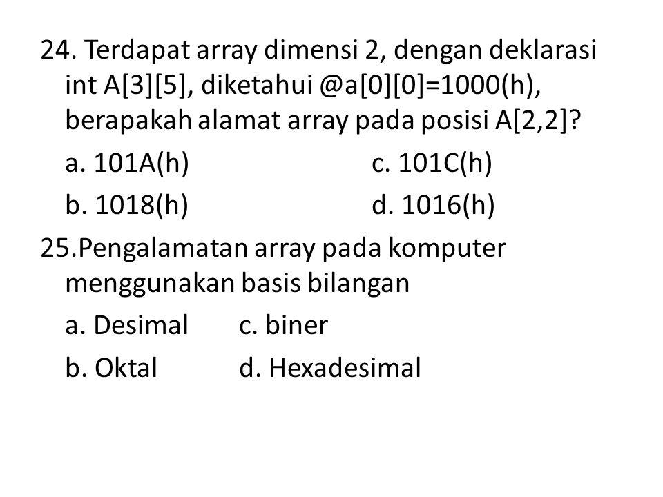 24. Terdapat array dimensi 2, dengan deklarasi int A[3][5], diketahui @a[0][0]=1000(h), berapakah alamat array pada posisi A[2,2]? a. 101A(h)c. 101C(h