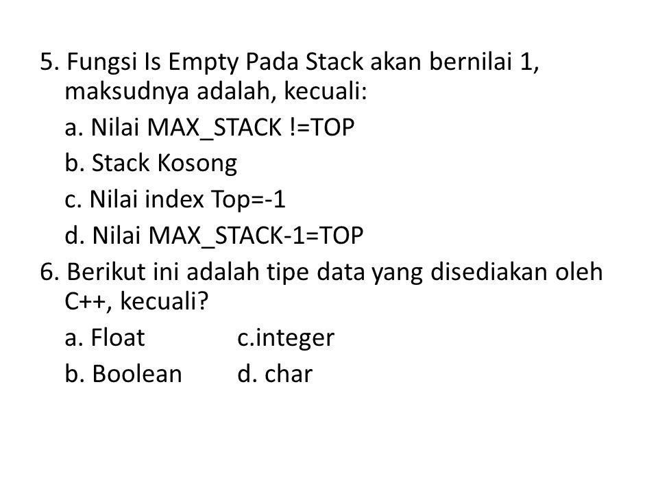 5. Fungsi Is Empty Pada Stack akan bernilai 1, maksudnya adalah, kecuali: a. Nilai MAX_STACK !=TOP b. Stack Kosong c. Nilai index Top=-1 d. Nilai MAX_