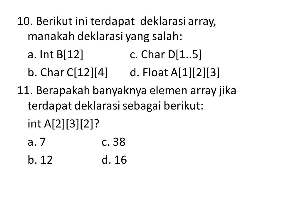 10. Berikut ini terdapat deklarasi array, manakah deklarasi yang salah: a. Int B[12]c. Char D[1..5] b. Char C[12][4]d. Float A[1][2][3] 11. Berapakah