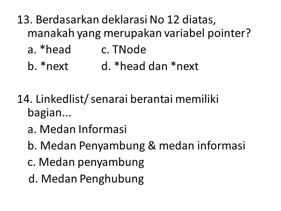 13. Berdasarkan deklarasi No 12 diatas, manakah yang merupakan variabel pointer? a. *headc. TNode b. *nextd. *head dan *next 14. Linkedlist/ senarai b