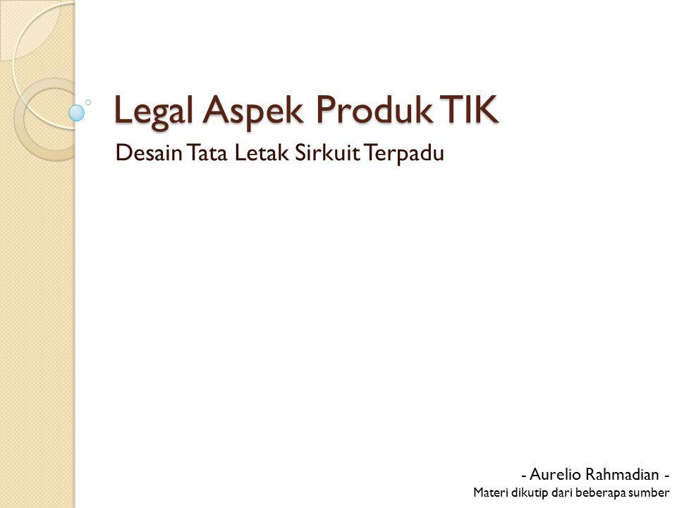 Legal Aspek Produk TIK Desain Tata Letak Sirkuit Terpadu - Aurelio Rahmadian - Materi dikutip dari beberapa sumber