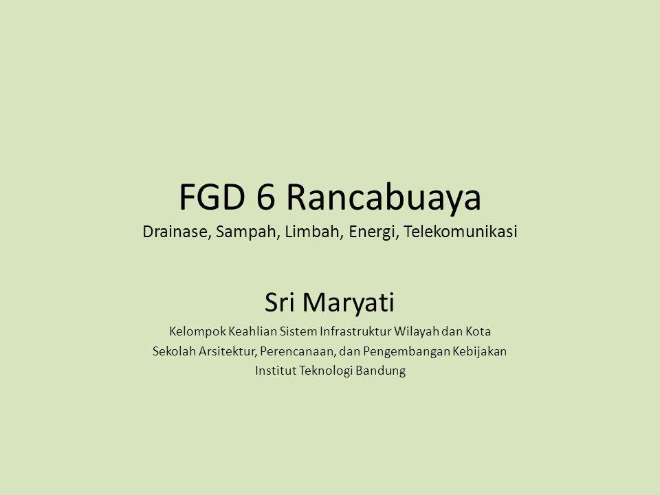 FGD 6 Rancabuaya Drainase, Sampah, Limbah, Energi, Telekomunikasi Sri Maryati Kelompok Keahlian Sistem Infrastruktur Wilayah dan Kota Sekolah Arsitekt