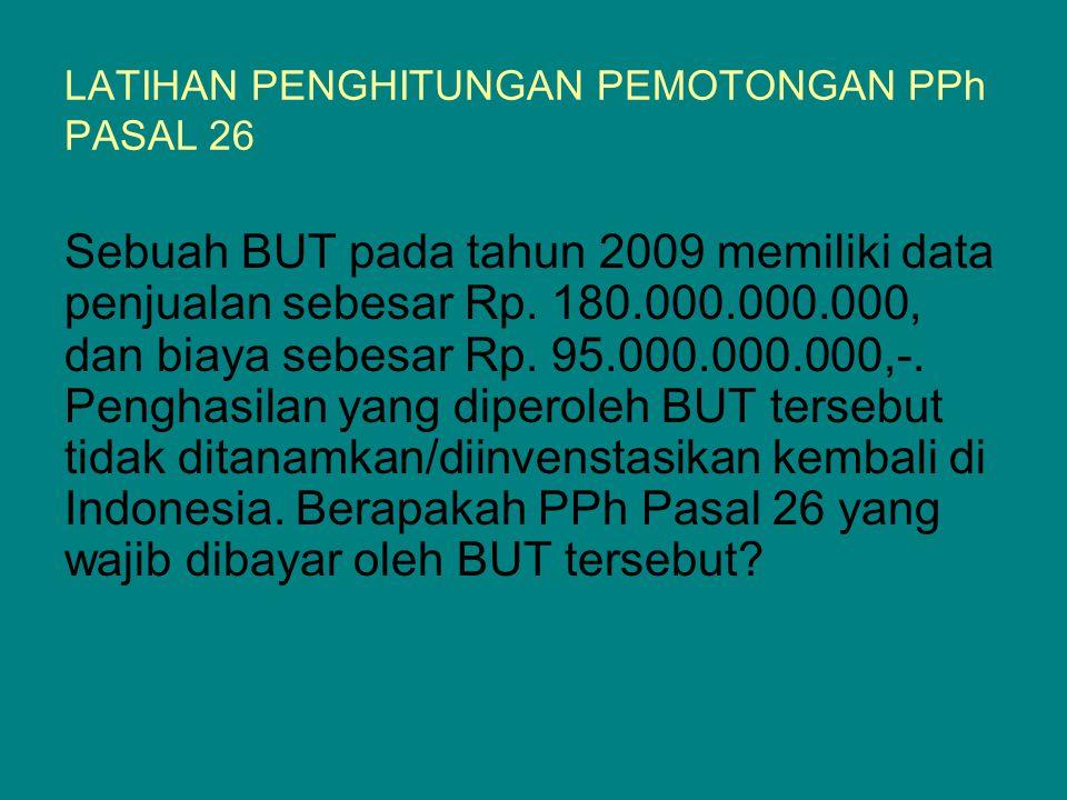 LATIHAN PENGHITUNGAN PEMOTONGAN PPh PASAL 26 Sebuah BUT pada tahun 2009 memiliki data penjualan sebesar Rp. 180.000.000.000, dan biaya sebesar Rp. 95.
