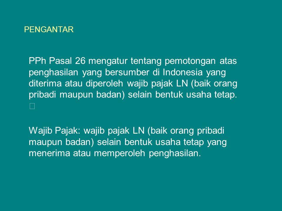 PENGANTAR PPh Pasal 26 mengatur tentang pemotongan atas penghasilan yang bersumber di Indonesia yang diterima atau diperoleh wajib pajak LN (baik oran