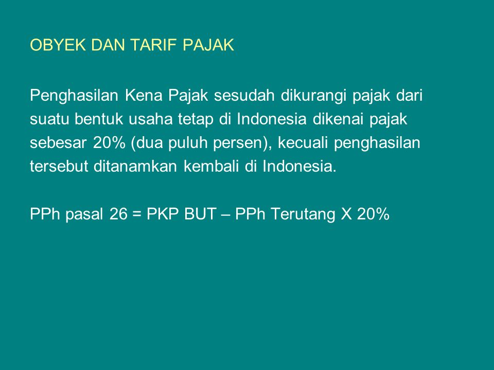 CONTOH: — PKP BUT di Indonesia 2009 Rp17.500.000.000,00 — Pajak Penghasilan: 25% x Rp17.500.000.000,00 Rp 4.375.000.000,00 (-) — PKP setelah pajak Rp13.125.000.000,00 — PPh Pasal 26 terutang: 20% x Rp13.125.000.000 = Rp2.626.000.000,00 — Apabila penghasilan setelah pajak sebesar Rp13.125.000.000,00 tersebut ditanamkan kembali di Indonesia sesuai dengan atau berdasarkan Peraturan Menkeu, atas penghasilan tersebut tidak dipotong pajak.
