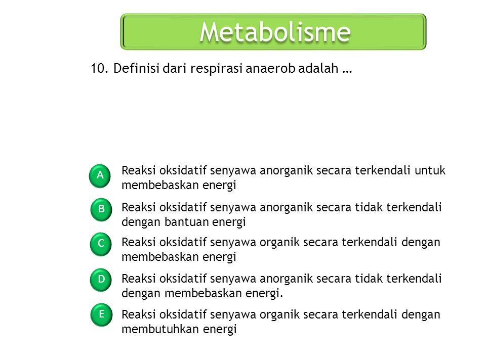Metabolisme A B C D E 10. Definisi dari respirasi anaerob adalah … Reaksi oksidatif senyawa anorganik secara terkendali untuk membebaskan energi Reaks