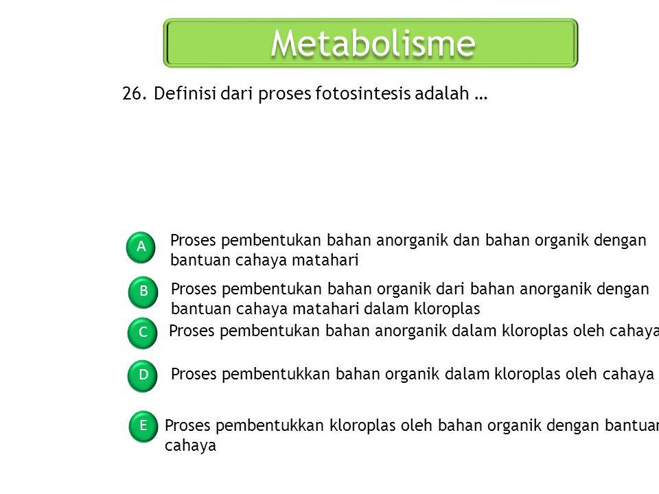 Metabolisme A B C D E 26. Definisi dari proses fotosintesis adalah … Proses pembentukan bahan anorganik dan bahan organik dengan bantuan cahaya mataha
