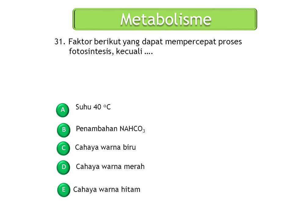 Metabolisme A B C D E 31. Faktor berikut yang dapat mempercepat proses fotosintesis, kecuali …. Suhu 40 o C Penambahan NAHCO 3 Cahaya warna biru Cahay