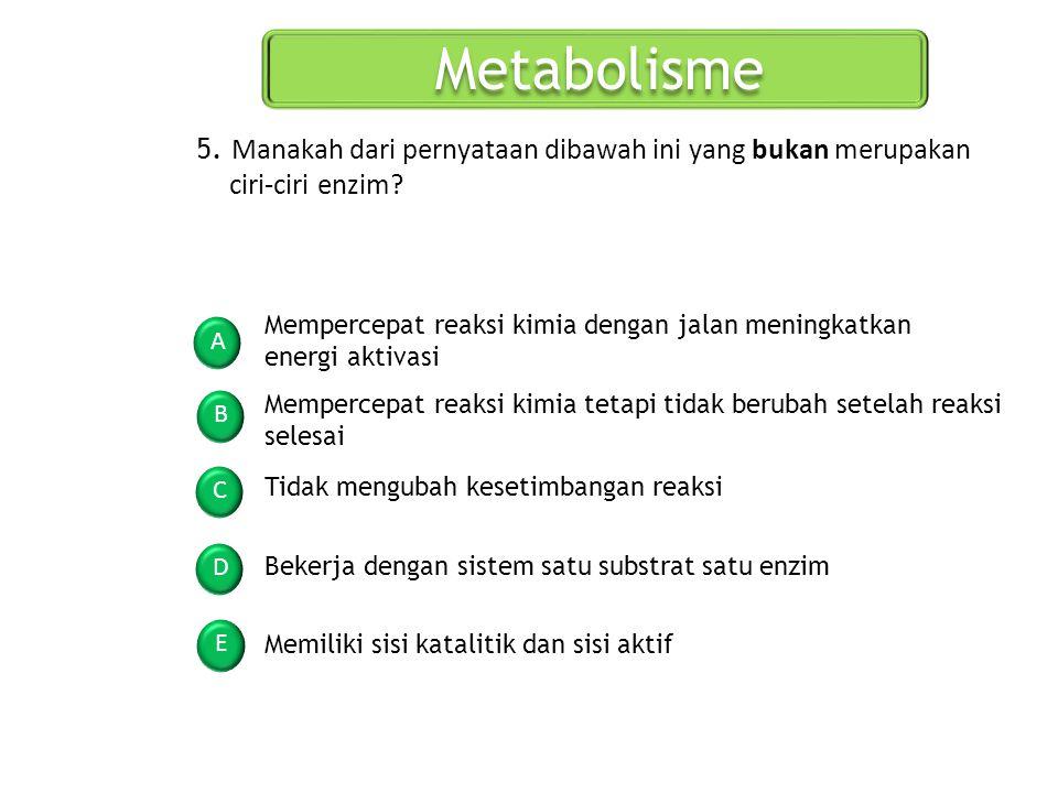 Metabolisme A B C D E 5. Manakah dari pernyataan dibawah ini yang bukan merupakan ciri-ciri enzim? Mempercepat reaksi kimia tetapi tidak berubah setel