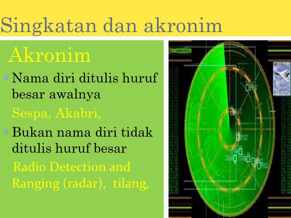 Singkatan dan akronim Akronim Nama diri ditulis huruf besar awalnya Sespa, Akabri, Bukan nama diri tidak ditulis huruf besar Radio Detection and Ranging (radar), tilang,
