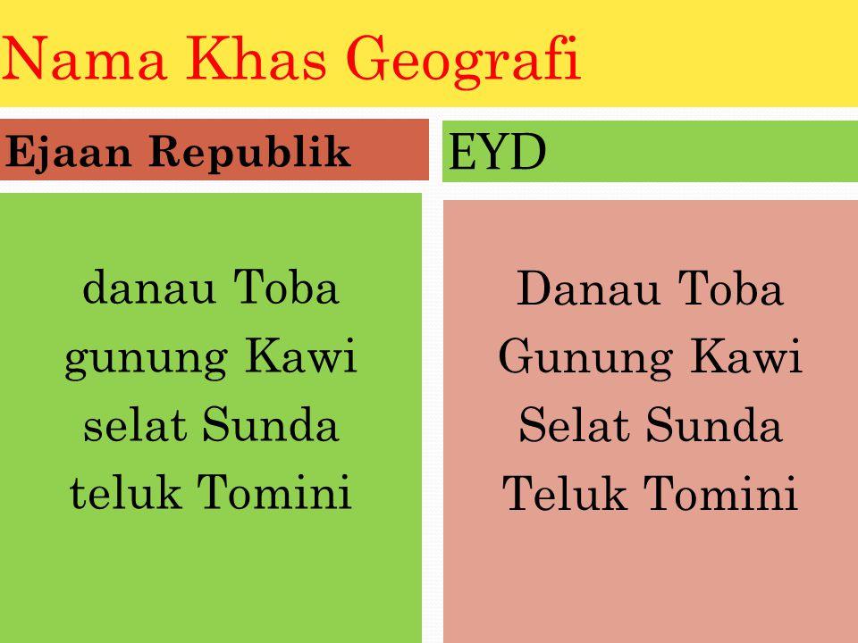Nama Khas Geografi Ejaan Republik EYD danau Toba gunung Kawi selat Sunda teluk Tomini Danau Toba Gunung Kawi Selat Sunda Teluk Tomini