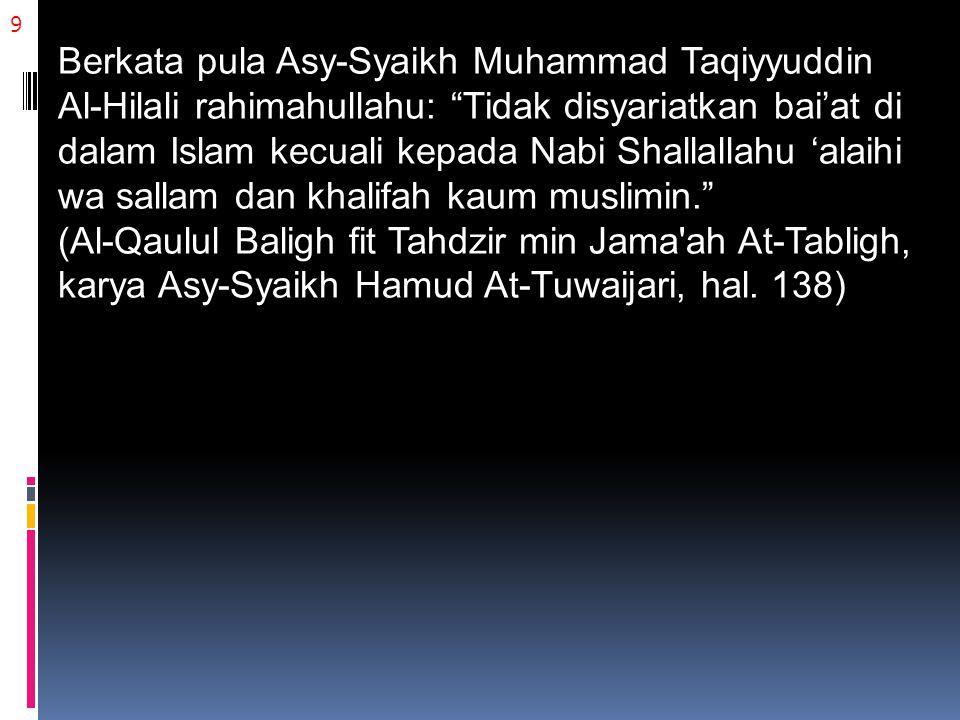 9 Berkata pula Asy-Syaikh Muhammad Taqiyyuddin Al-Hilali rahimahullahu: Tidak disyariatkan bai'at di dalam Islam kecuali kepada Nabi Shallallahu 'alaihi wa sallam dan khalifah kaum muslimin. (Al-Qaulul Baligh fit Tahdzir min Jama ah At-Tabligh, karya Asy-Syaikh Hamud At-Tuwaijari, hal.