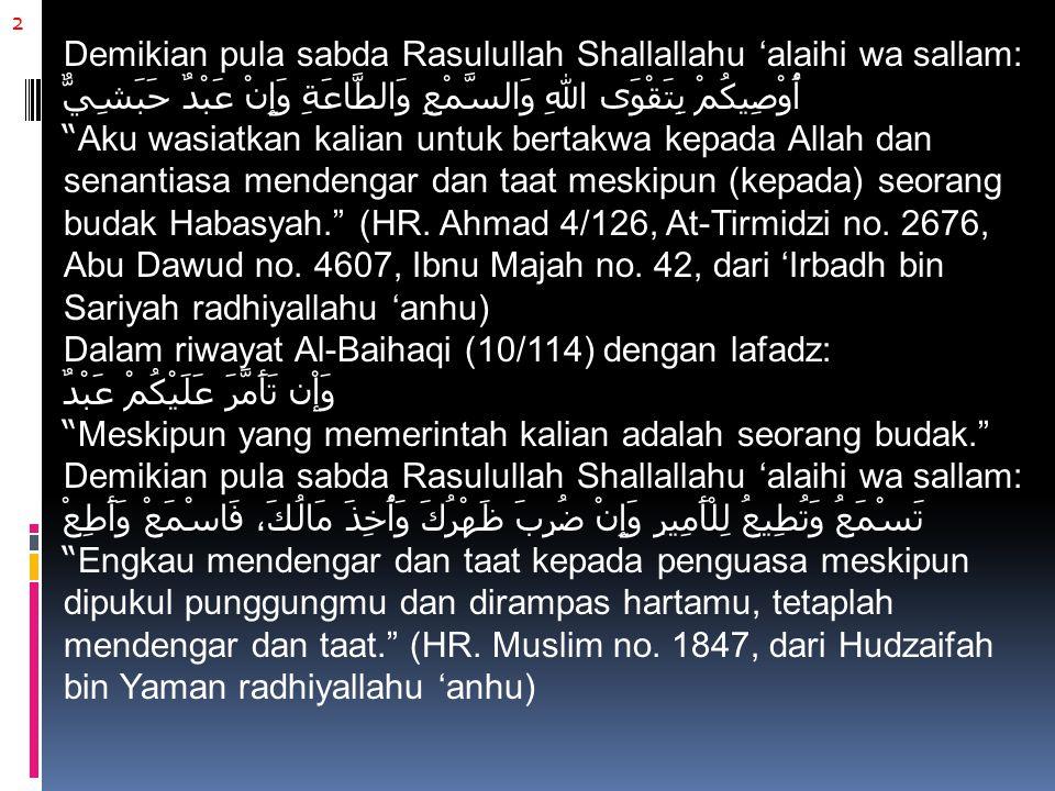 2 Demikian pula sabda Rasulullah Shallallahu 'alaihi wa sallam: أُوْصِيكُمْ بِتَقْوَى اللهِ وَالسَّمْعِ وَالطَّاعَةِ وَإِنْ عَبْدٌ حَبَشِيٌّ Aku wasiatkan kalian untuk bertakwa kepada Allah dan senantiasa mendengar dan taat meskipun (kepada) seorang budak Habasyah. (HR.