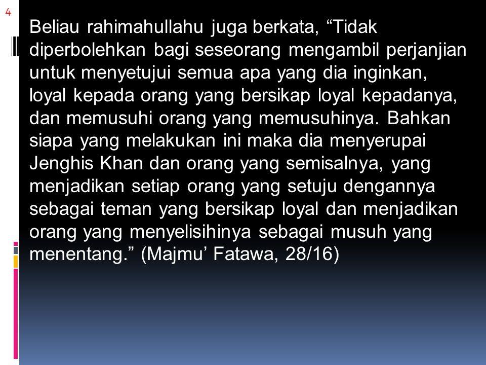 4 Beliau rahimahullahu juga berkata, Tidak diperbolehkan bagi seseorang mengambil perjanjian untuk menyetujui semua apa yang dia inginkan, loyal kepada orang yang bersikap loyal kepadanya, dan memusuhi orang yang memusuhinya.
