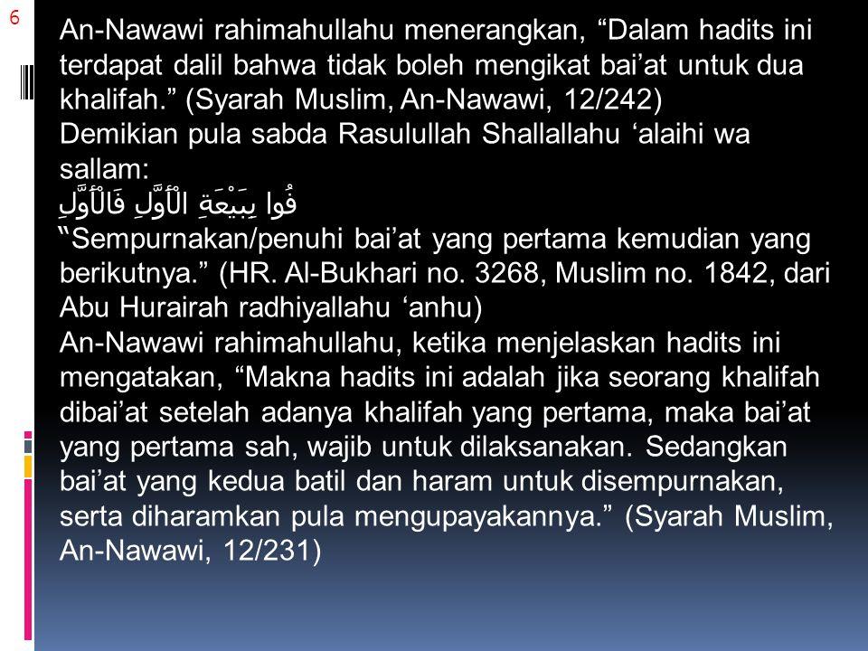 6 An-Nawawi rahimahullahu menerangkan, Dalam hadits ini terdapat dalil bahwa tidak boleh mengikat bai'at untuk dua khalifah. (Syarah Muslim, An-Nawawi, 12/242) Demikian pula sabda Rasulullah Shallallahu 'alaihi wa sallam: فُوا بِبَيْعَةِ الْأَوَّلِ فَالْأَوَّلِ Sempurnakan/penuhi bai'at yang pertama kemudian yang berikutnya. (HR.