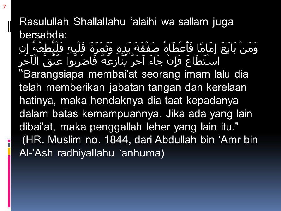 7 Rasulullah Shallallahu 'alaihi wa sallam juga bersabda: وَمَنْ بَايَعَ إِمَامًا فَأَعْطَاهُ صَفْقَةَ يَدِهِ وَثَمَرَةَ قَلْبِهِ فَلْيُطِعْهُ إِنِ اسْتَطَاعَ فَإِنْ جَاءَ آخَرُ يُنَازِعُهُ فَاضْرِبُوا عُنُقَ الْآخَرِ Barangsiapa membai'at seorang imam lalu dia telah memberikan jabatan tangan dan kerelaan hatinya, maka hendaknya dia taat kepadanya dalam batas kemampuannya.